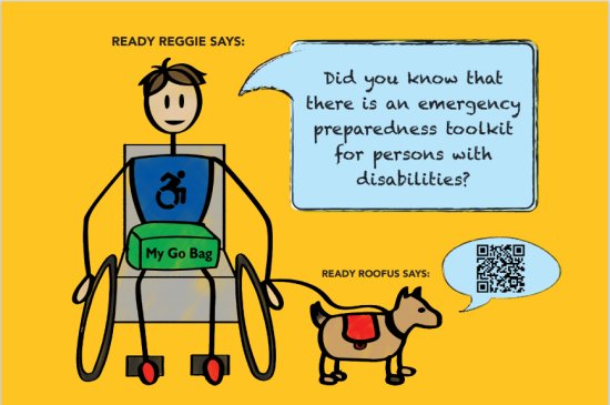 Shows Ready Reggie in wheelchair with a Go Bag on his lap and Ready Roofus on a leash. Reggie says: Did you know that there is an emergency preparedness toolkit for persons with disabilities? Ready Roofus says the QR code to find it.